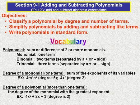 Section 9-1 Adding and Subtracting Polynomials SPI 12C: add and subtract algebraic expressions Objectives: Classify a polynomial by degree and number of.