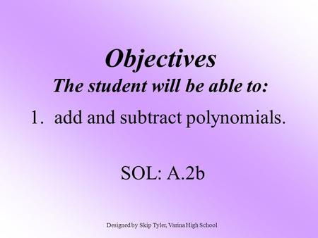 Objectives The student will be able to: 1. add and subtract polynomials. SOL: A.2b Designed by Skip Tyler, Varina High School.