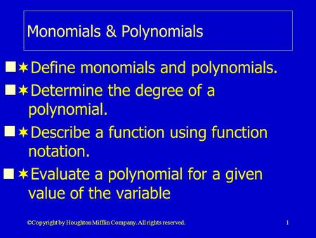 © Copyright by Houghton Mifflin Company. All rights reserved.1 Monomials & Polynomials  Define monomials and polynomials.  Determine the degree of a.