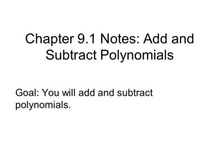 Chapter 9.1 Notes: Add and Subtract Polynomials Goal: You will add and subtract polynomials.