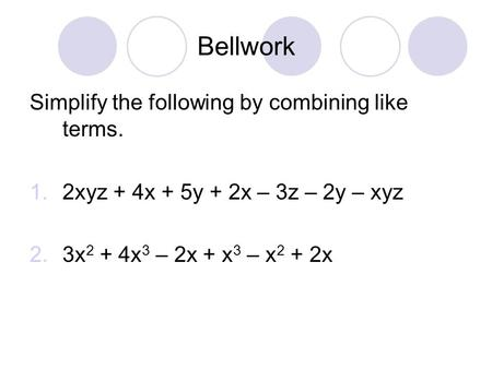 Bellwork Simplify the following by combining like terms. 1.2xyz + 4x + 5y + 2x – 3z – 2y – xyz 2.3x 2 + 4x 3 – 2x + x 3 – x 2 + 2x.