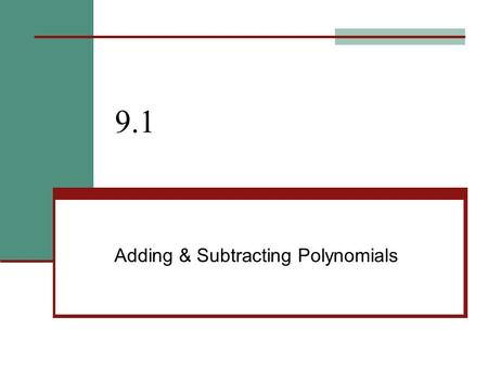"9.1 Adding & Subtracting Polynomials. 9.1 - + & - Polynomials Goals / ""I can…"" Describe polynomials Add and subtract polynomials."