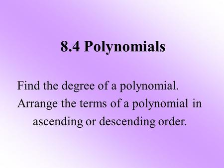 8.4 Polynomials Find the degree of a polynomial. Arrange the terms of a polynomial in ascending or descending order.