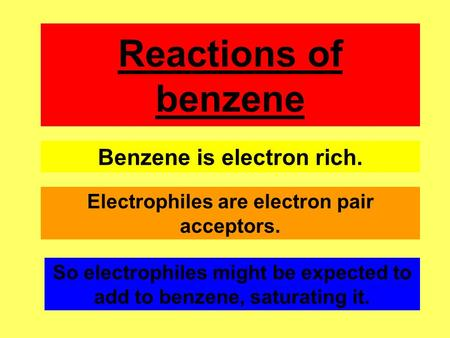 Reactions of benzene Benzene is electron rich. Electrophiles are electron pair acceptors. So electrophiles might be expected to add to benzene, saturating.