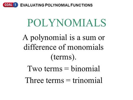 POLYNOMIALS A polynomial is a sum or difference of monomials (terms). Two terms = binomial Three terms = trinomial E VALUATING P OLYNOMIAL F UNCTIONS.