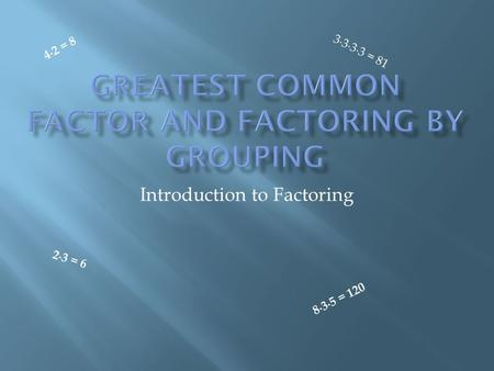 Introduction to Factoring 2 ∙ 3 = 6 4 ∙ 2 = 8 3 ∙ 3 ∙ 3 ∙ 3 = 8 1 8 ∙ 3 ∙ 5 = 1 2 0.