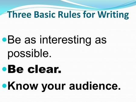 Three Basic Rules for Writing Be as interesting as possible. Be clear. Know your audience.