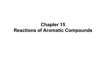 Chapter 15 Reactions of Aromatic Compounds. Chapter 152  Electrophilic Aromatic Substitution  Arene (Ar-H) is the generic term for an aromatic hydrocarbon.