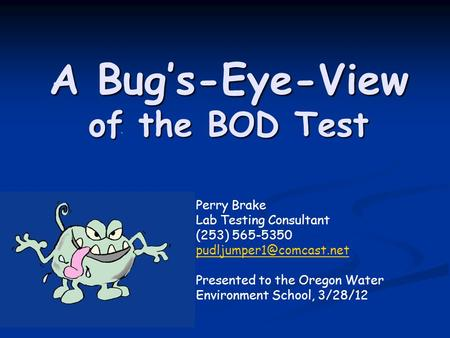 A Bug's-Eye-View of the BOD Test Perry Brake Lab Testing Consultant (253) 565-5350 Presented to the Oregon Water Environment School,