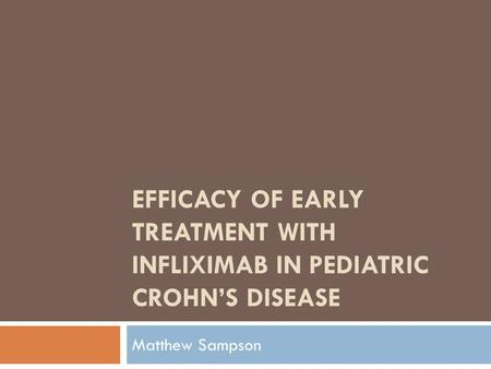 EFFICACY OF EARLY TREATMENT WITH INFLIXIMAB IN PEDIATRIC CROHN'S DISEASE Matthew Sampson.