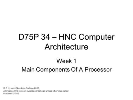 D75P 34 – HNC Computer Architecture Week 1 Main Components Of A Processor © C Nyssen/Aberdeen College 2003 All images © C Nyssen /Aberdeen College unless.