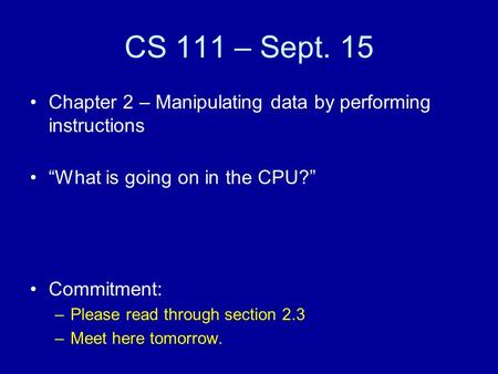 "CS 111 – Sept. 15 Chapter 2 – Manipulating data by performing instructions ""What is going on in the CPU?"" Commitment: –Please read through section 2.3."