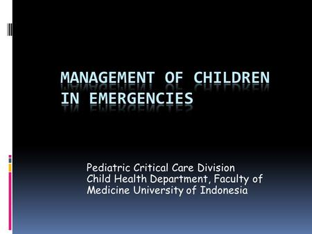 Pediatric Critical Care Division Child Health Department, Faculty of Medicine University of Indonesia.
