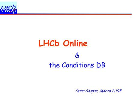Clara Gaspar, March 2005 LHCb Online & the Conditions DB.