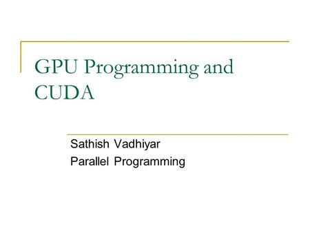 GPU Programming and CUDA Sathish Vadhiyar Parallel Programming.