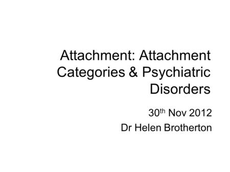 Attachment: Attachment Categories & Psychiatric Disorders 30 th Nov 2012 Dr Helen Brotherton.