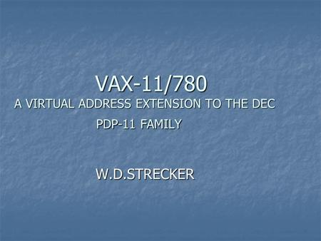 VAX-11/780 A VIRTUAL ADDRESS EXTENSION TO THE DEC PDP-11 FAMILY VAX-11/780 A VIRTUAL ADDRESS EXTENSION TO THE DEC PDP-11 FAMILY W.D.STRECKER W.D.STRECKER.