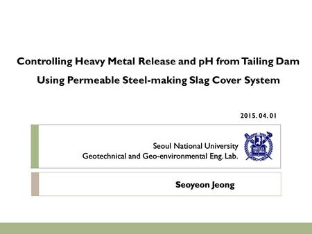 Controlling Heavy Metal Release and pH from Tailing Dam Using Permeable Steel-making Slag Cover System 2015. 04. 01.