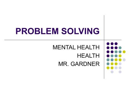 PROBLEM SOLVING MENTAL HEALTH HEALTH MR. GARDNER.