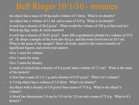 Bell Ringer 10/1/10 - minutes 1. An object has a mass of 30 kg and a volume of 5 liters. What is its density? 2. An object has a volume of 11 mL and a.