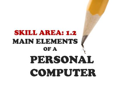 SKILL AREA: 1.2 MAIN ELEMENTS OF A PERSONAL COMPUTER.