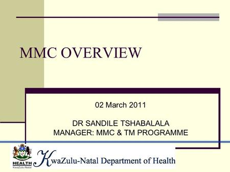 MMC OVERVIEW 02 March 2011 DR SANDILE TSHABALALA MANAGER: MMC & TM PROGRAMME.