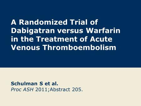 A Randomized Trial of Dabigatran versus Warfarin in the Treatment of Acute Venous Thromboembolism Schulman S et al. Proc ASH 2011;Abstract 205.