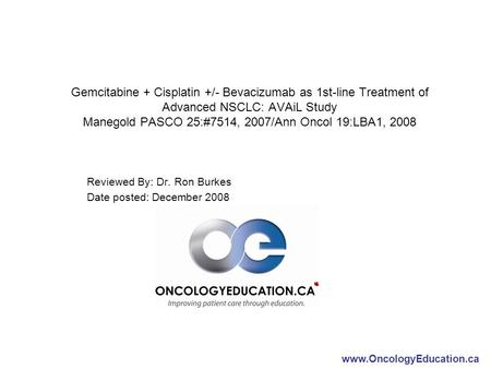 Www.OncologyEducation.ca Gemcitabine + Cisplatin +/- Bevacizumab as 1st-line Treatment of Advanced NSCLC: AVAiL Study Manegold PASCO 25:#7514, 2007/Ann.