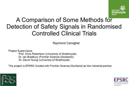 A Comparison of Some Methods for Detection of Safety Signals in Randomised Controlled Clinical Trials Raymond Carragher Project Supervisors: Prof. Chris.