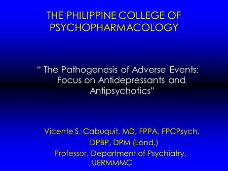 "THE PHILIPPINE COLLEGE OF PSYCHOPHARMACOLOGY "" The Pathogenesis of Adverse Events: Focus on Antidepressants and Antipsychotics"" "" The Pathogenesis of Adverse."
