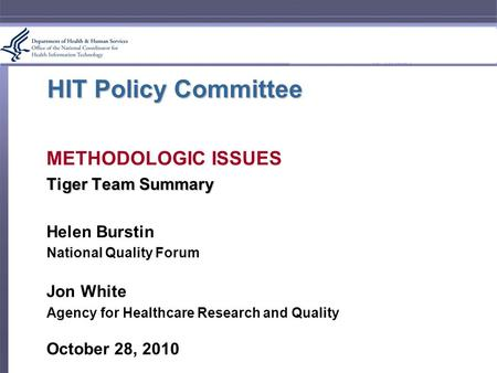 HIT Policy Committee METHODOLOGIC ISSUES Tiger Team Summary Helen Burstin National Quality Forum Jon White Agency for Healthcare Research and Quality October.