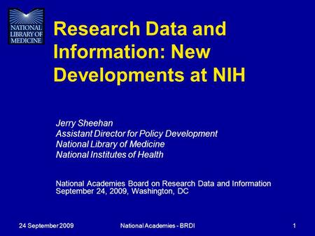 24 September 2009National Academies - BRDI1 Research Data and Information: New Developments at NIH Jerry Sheehan Assistant Director for Policy Development.