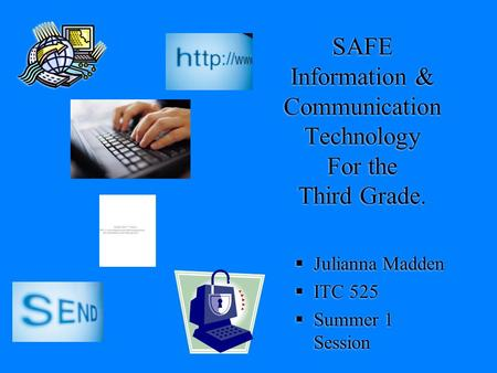 SAFE Information & Communication Technology For the Third Grade.  Julianna Madden  ITC 525  Summer 1 Session.