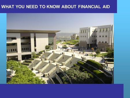 WHAT YOU NEED TO KNOW ABOUT FINANCIAL AID. What is financial aid? Cost of attendance (COA) Expected Family Contribution (EFC) What is financial need?