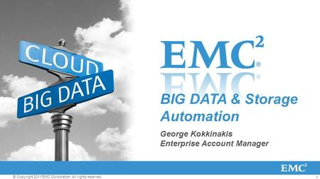 1 © Copyright 2011 EMC Corporation. All rights reserved. BIG DATA & Storage Automation George Kokkinakis Enterprise Account Manager.