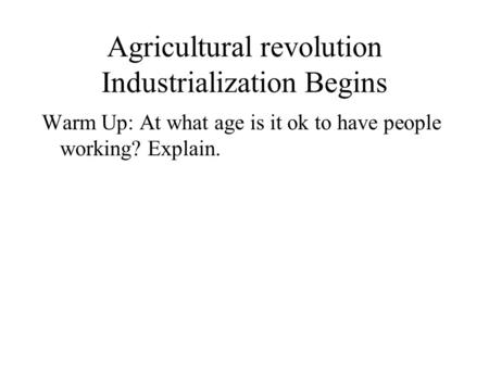 Agricultural revolution Industrialization Begins Warm Up: At what age is it ok to have people working? Explain.
