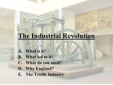 The Industrial Revolution A.What is it? B.What led to it? C.What do you need? D.Why England? E.The Textile Industry.