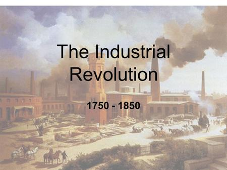 The Industrial Revolution 1750 - 1850. The Industrial Revolution: Britain Leads the Way 1750 - 1850.