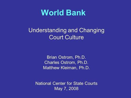 World Bank Understanding and Changing Court Culture Brian Ostrom, Ph.D. Charles Ostrom, Ph.D. Matthew Kleiman, Ph.D. National Center for State Courts May.