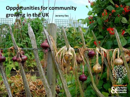 Opportunities for community growing in the UK Jeremy Iles.