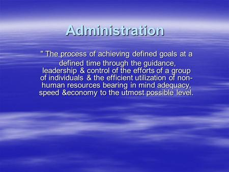 Administration  The process of achieving defined goals at a defined time through the guidance, leadership & control of the efforts of a group of individuals.