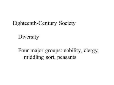 Eighteenth-Century Society Diversity Four major groups: nobility, clergy, middling sort, peasants.