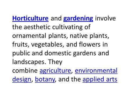 HorticultureHorticulture and gardening involve the aesthetic cultivating of ornamental plants, native plants, fruits, vegetables, and flowers in public.
