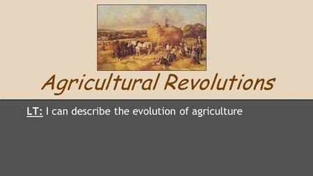 Agricultural <strong>Revolutions</strong> LT: I can describe the evolution of agriculture.
