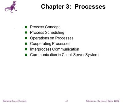 Silberschatz, Galvin and Gagne  2002 4.1 Operating System Concepts Chapter 3: Processes Process Concept Process Scheduling Operations on Processes Cooperating.