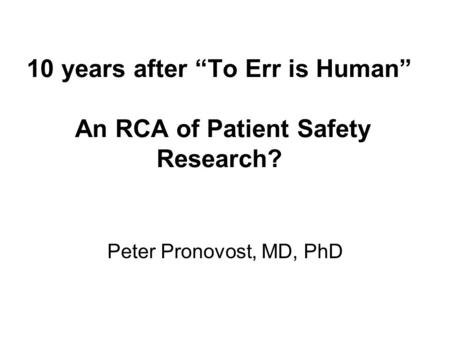 "10 years after ""To Err is Human"" An RCA of Patient Safety Research? Peter Pronovost, MD, PhD."