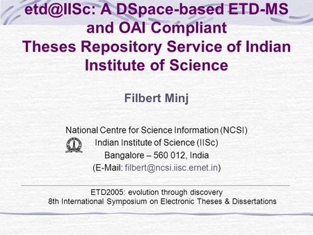 A DSpace-based ETD-MS and OAI Compliant Theses Repository Service of Indian Institute of Science Filbert Minj National Centre for Science Information.