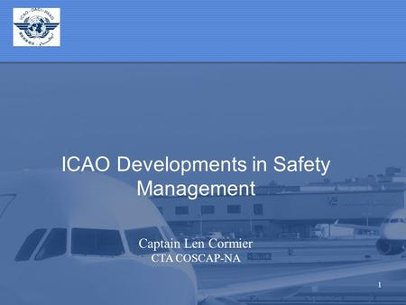 1 ICAO Developments in Safety Management Captain Len Cormier CTA COSCAP-NA.
