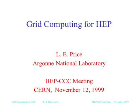 HEP-CCC Meeting, November 1999Grid Computing for HEP L. E. Price, ANL Grid Computing for HEP L. E. Price Argonne National Laboratory HEP-CCC Meeting CERN,