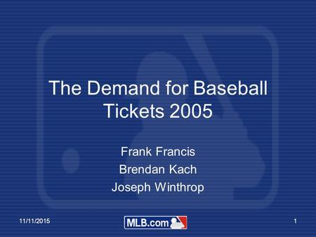 11/11/20151 The Demand for Baseball Tickets 2005 Frank Francis Brendan Kach Joseph Winthrop.